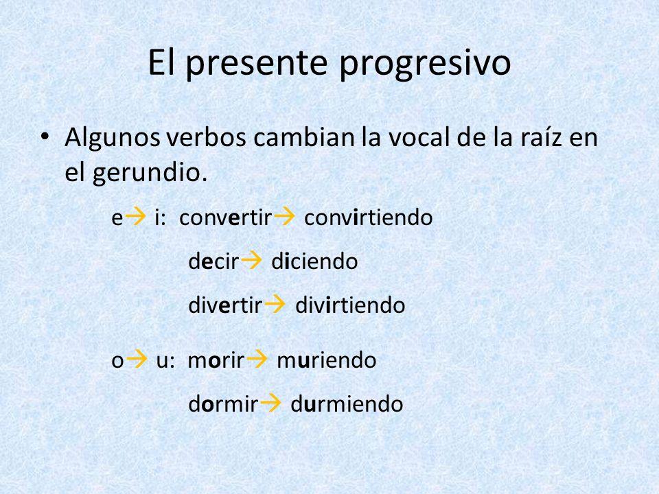 El presente progresivo Algunos verbos cambian la vocal de la raíz en el gerundio. e i: convertir convirtiendo decir diciendo divertir divirtiendo o u: