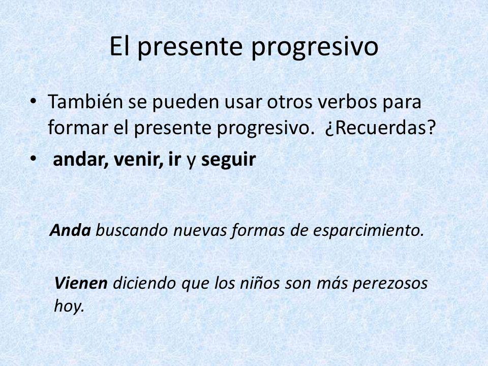 El presente progresivo También se pueden usar otros verbos para formar el presente progresivo. ¿Recuerdas? andar, venir, ir y seguir Anda buscando nue