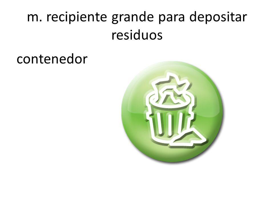 m. recipiente grande para depositar residuos contenedor