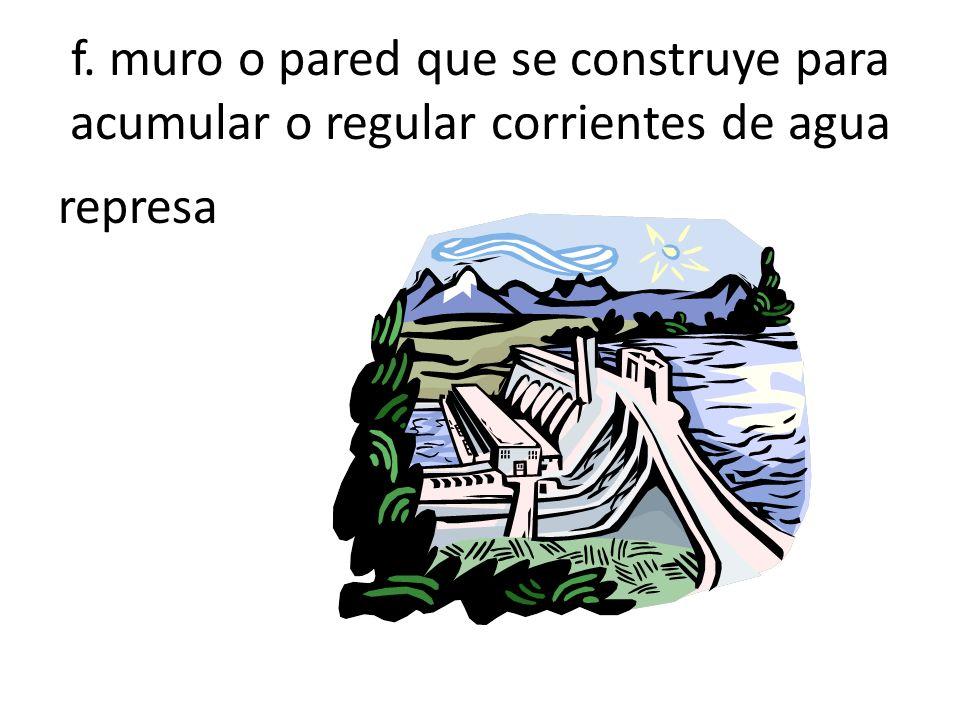 f. muro o pared que se construye para acumular o regular corrientes de agua represa
