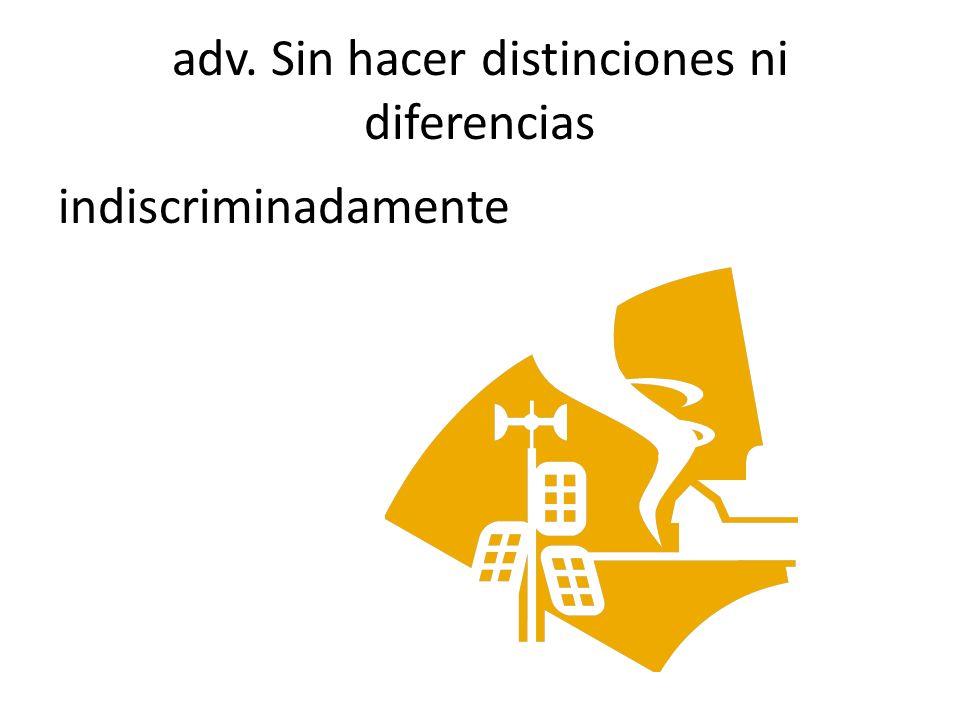 adv. Sin hacer distinciones ni diferencias indiscriminadamente