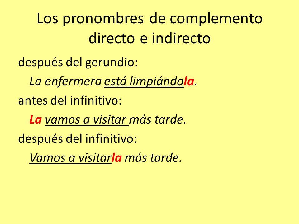 Los pronombres de complemento directo e indirecto después del gerundio: La enfermera está limpiándola. antes del infinitivo: La vamos a visitar más ta
