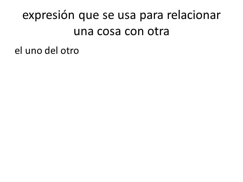 expresión que se usa para relacionar una cosa con otra el uno del otro