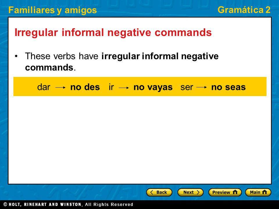 Familiares y amigos Gramática 2 Irregular informal negative commands These verbs have irregular informal negative commands. no desdarirno vayasserno s