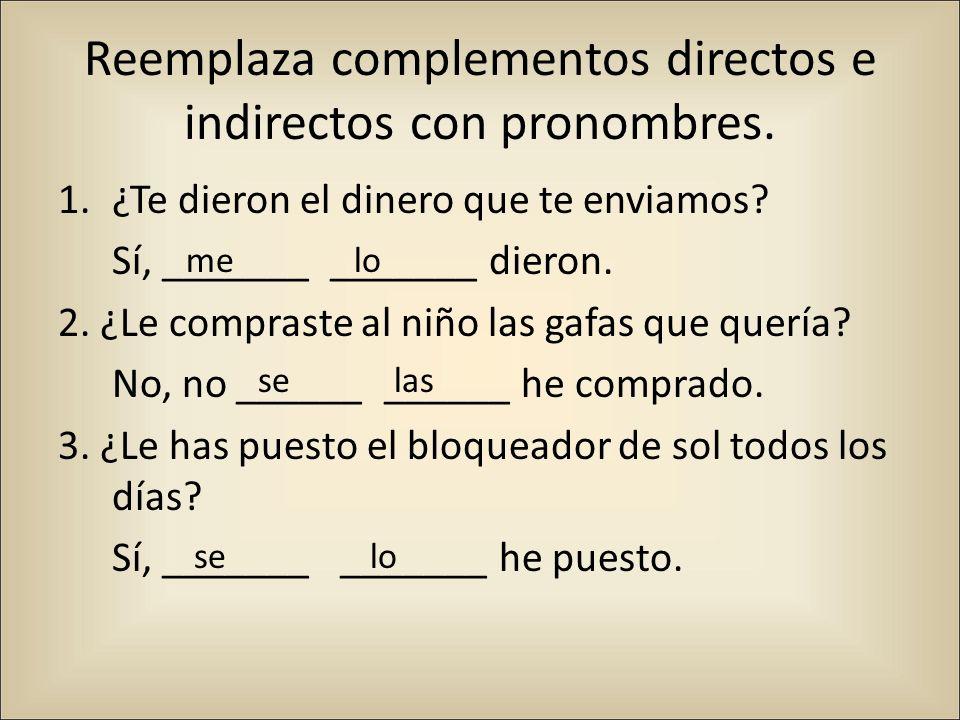 Reemplaza complementos directos e indirectos con pronombres. 1.¿Te dieron el dinero que te enviamos? Sí, _______ _______ dieron. 2. ¿Le compraste al n