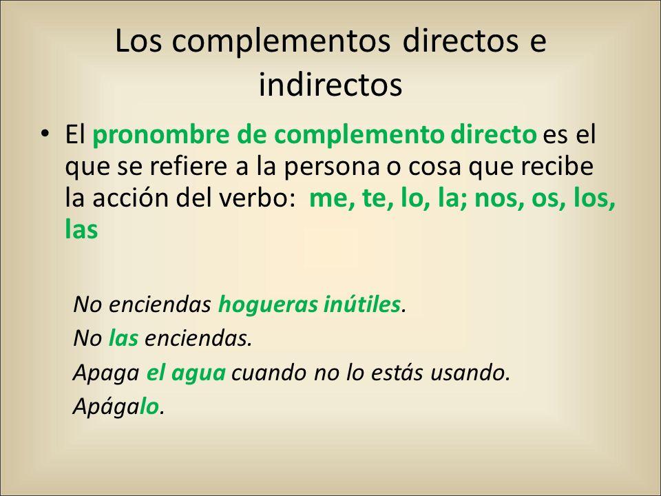 Los complementos directos e indirectos El pronombre de complemento directo es el que se refiere a la persona o cosa que recibe la acción del verbo: me