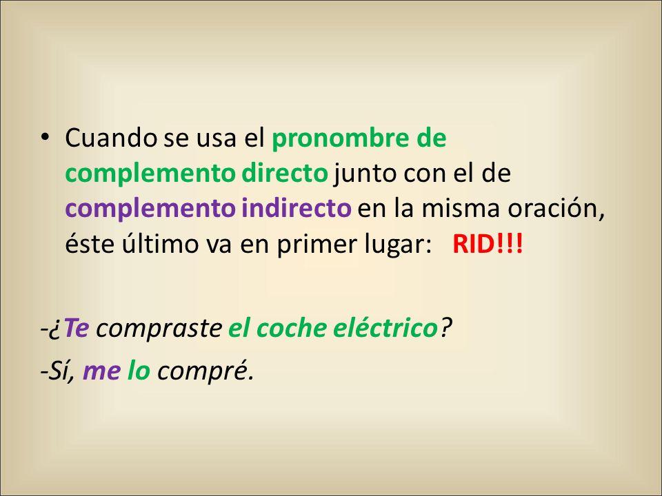 Cuando se usa el pronombre de complemento directo junto con el de complemento indirecto en la misma oración, éste último va en primer lugar: RID!!! -¿