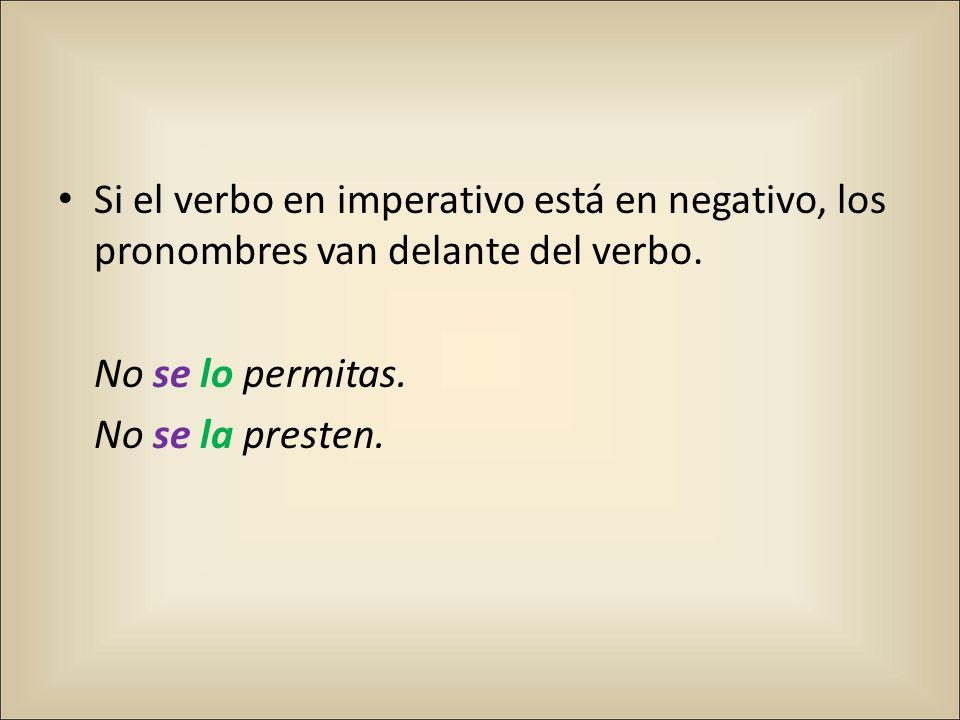 Si el verbo en imperativo está en negativo, los pronombres van delante del verbo. No se lo permitas. No se la presten.