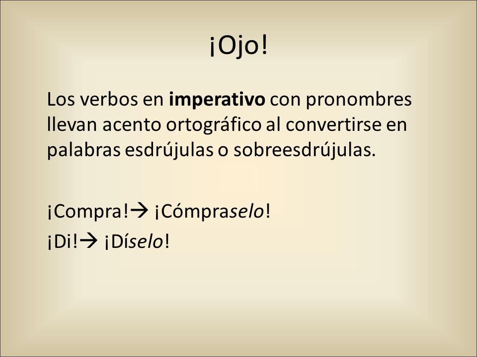 ¡Ojo! Los verbos en imperativo con pronombres llevan acento ortográfico al convertirse en palabras esdrújulas o sobreesdrújulas. ¡Compra! ¡Cómpraselo!