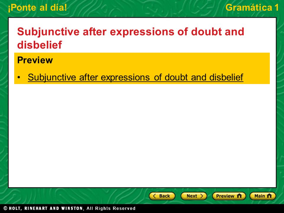 ¡Ponte al día!Gramática 1 Subjunctive after expressions of doubt and disbelief When an expression of doubt or disbelief is used in the main clause of a sentence, the subjunctive mood is used in the subordinate clause.