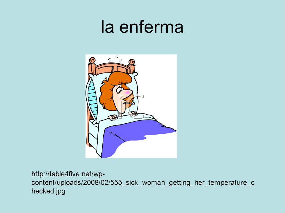 la enferma http://table4five.net/wp- content/uploads/2008/02/555_sick_woman_getting_her_temperature_c hecked.jpg