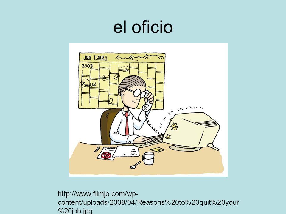 el oficio http://www.flimjo.com/wp- content/uploads/2008/04/Reasons%20to%20quit%20your %20job.jpg