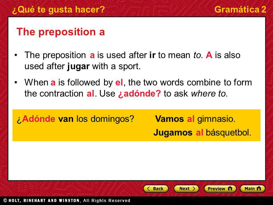 ¿Qué te gusta hacer?Gramática 2 The preposition a The preposition a is used after ir to mean to. A is also used after jugar with a sport. When a is fo