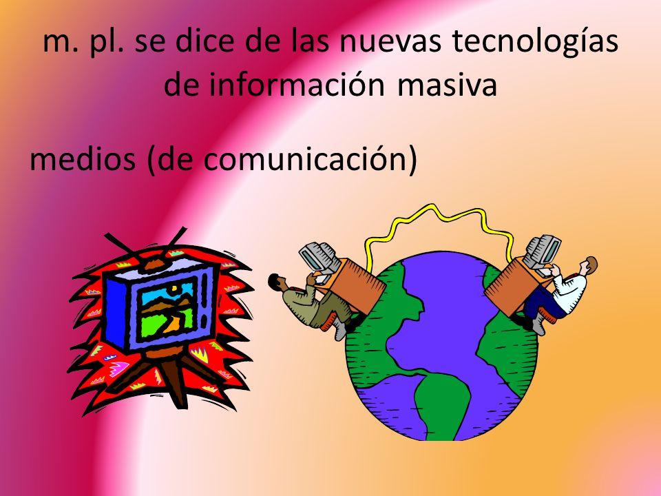 m. pl. se dice de las nuevas tecnologías de información masiva medios (de comunicación)