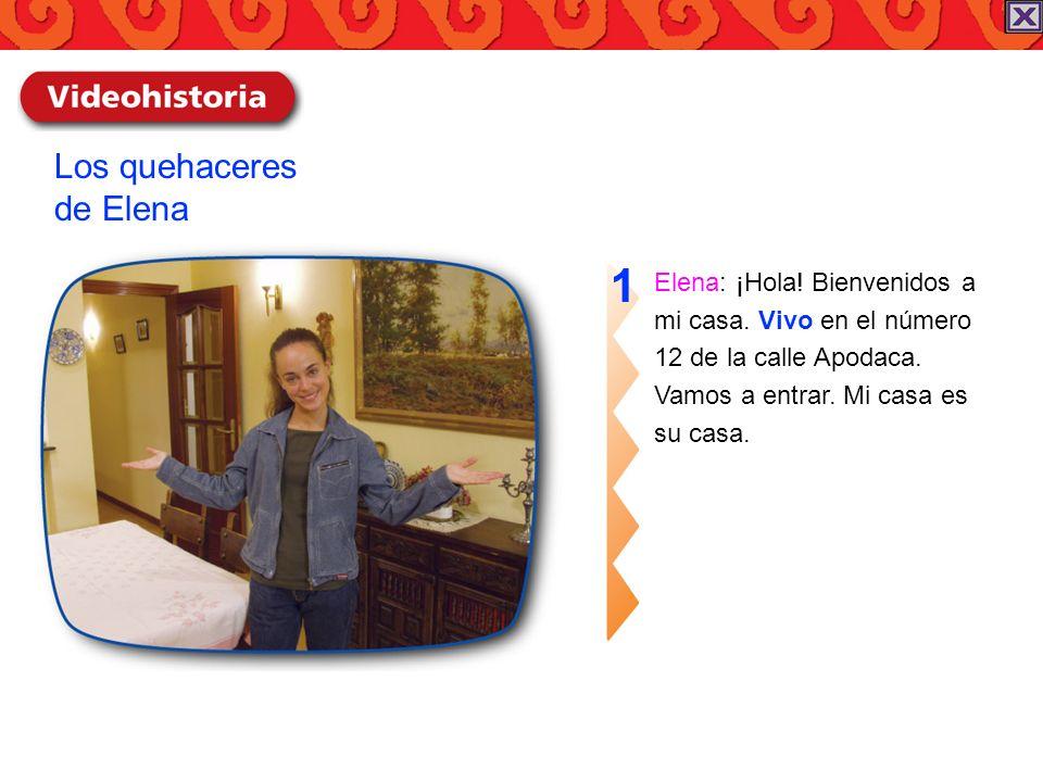 Elena: ¡Hola! Bienvenidos a mi casa. Vivo en el número 12 de la calle Apodaca. Vamos a entrar. Mi casa es su casa. 1 Los quehaceres de Elena