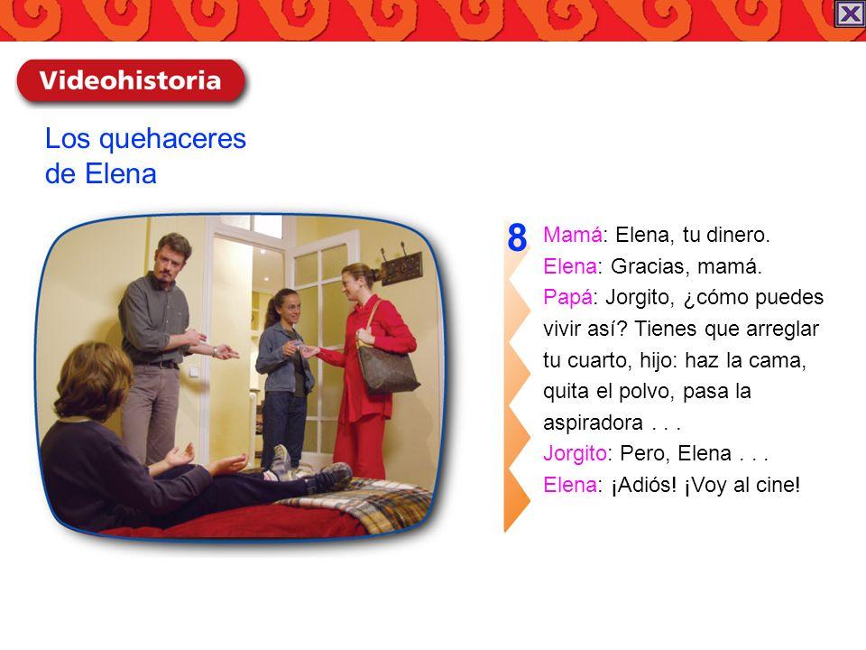 Mamá: Elena, tu dinero. Elena: Gracias, mamá. Papá: Jorgito, ¿cómo puedes vivir así? Tienes que arreglar tu cuarto, hijo: haz la cama, quita el polvo,