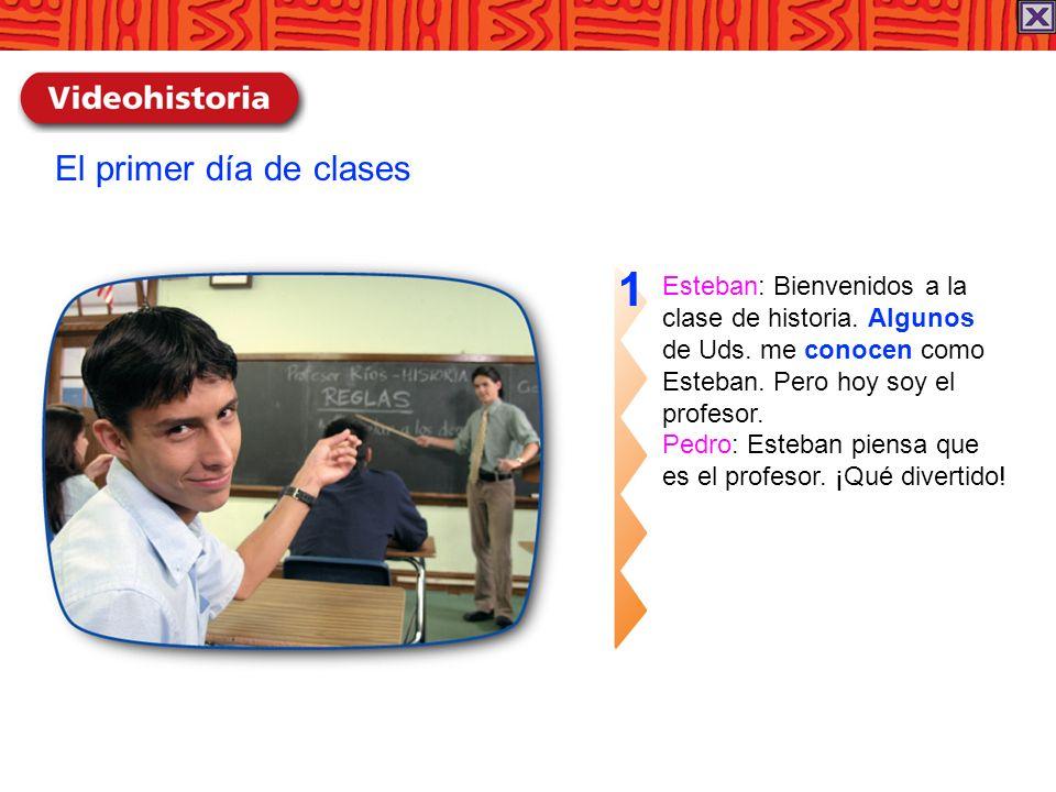 El primer día de clases Esteban: Bienvenidos a la clase de historia. Algunos de Uds. me conocen como Esteban. Pero hoy soy el profesor. Pedro: Esteban