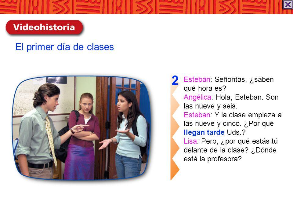 Esteban: Señoritas, ¿saben qué hora es? Angélica: Hola, Esteban. Son las nueve y seis. Esteban: Y la clase empieza a las nueve y cinco. ¿Por qué llega