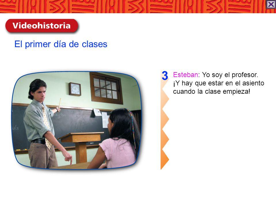 Esteban: Yo soy el profesor. ¡Y hay que estar en el asiento cuando la clase empieza! 3 El primer día de clases
