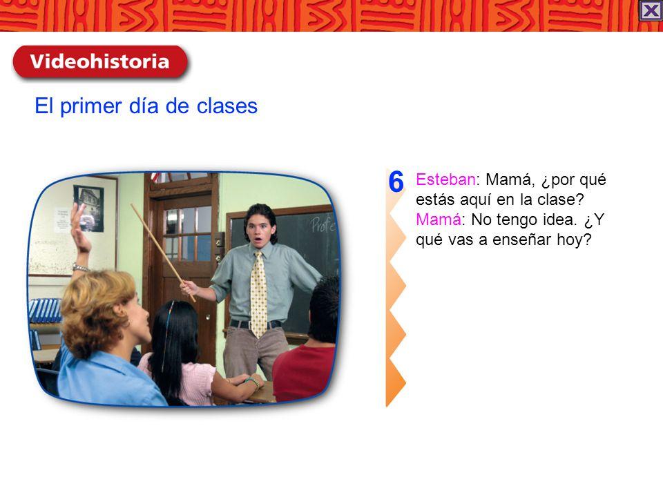 Esteban: Mamá, ¿por qué estás aquí en la clase? Mamá: No tengo idea. ¿Y qué vas a enseñar hoy? 6 El primer día de clases