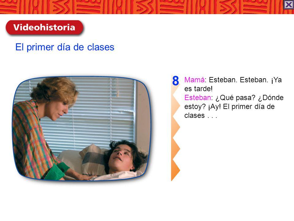 Mamá: Esteban. Esteban. ¡Ya es tarde! Esteban: ¿Qué pasa? ¿Dónde estoy? ¡Ay! El primer día de clases... 8 El primer día de clases
