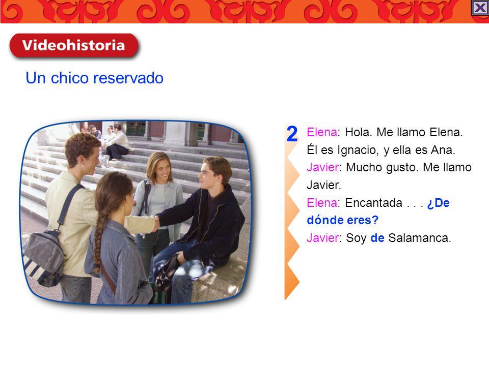Elena: Hola. Me llamo Elena. Él es Ignacio, y ella es Ana. Javier: Mucho gusto. Me llamo Javier. Elena: Encantada... ¿De dónde eres? Javier: Soy de Sa