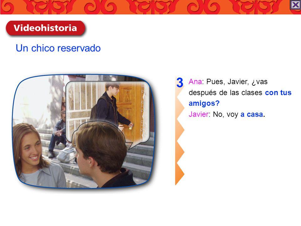 Ana: Pues, Javier, ¿vas después de las clases con tus amigos? Javier: No, voy a casa. 3 Un chico reservado