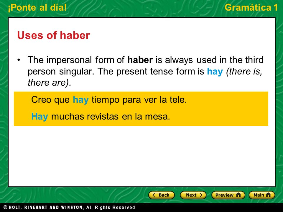 ¡Ponte al día!Gramática 1 Uses of haber The impersonal form of haber is always used in the third person singular. The present tense form is hay (there