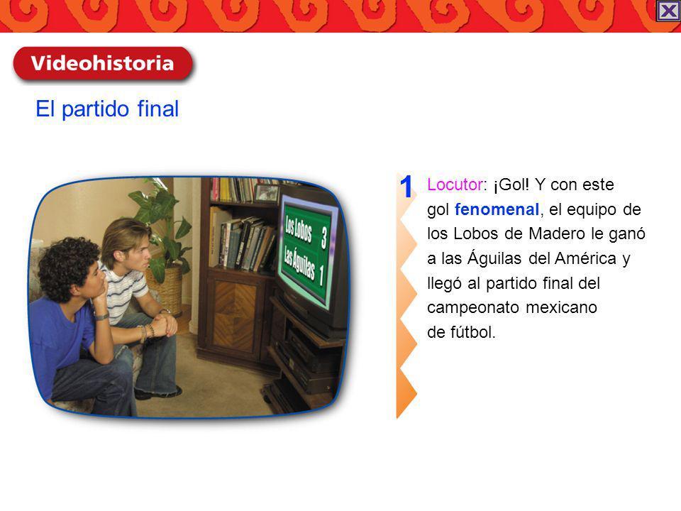 Locutor: ¡Gol! Y con este gol fenomenal, el equipo de los Lobos de Madero le ganó a las Águilas del América y llegó al partido final del campeonato me
