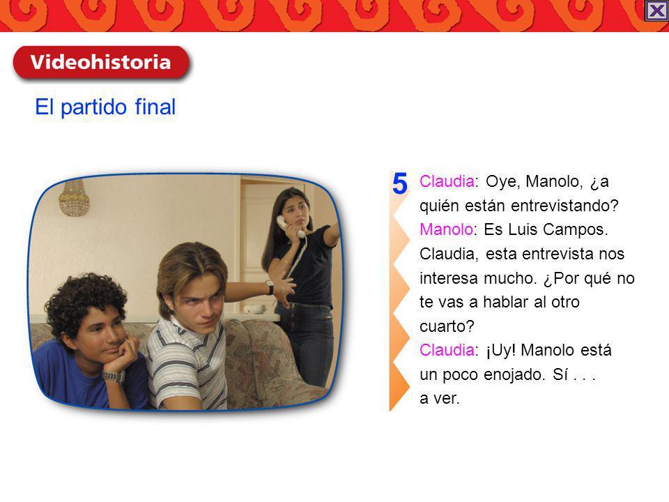 Claudia: Oye, Manolo, ¿a quién están entrevistando? Manolo: Es Luis Campos. Claudia, esta entrevista nos interesa mucho. ¿Por qué no te vas a hablar a