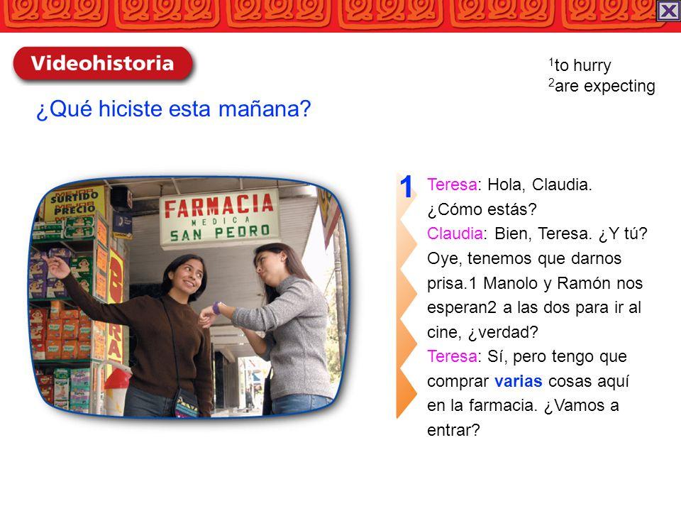 Teresa: Hola, Claudia. ¿Cómo estás? Claudia: Bien, Teresa. ¿Y tú? Oye, tenemos que darnos prisa.1 Manolo y Ramón nos esperan2 a las dos para ir al cin