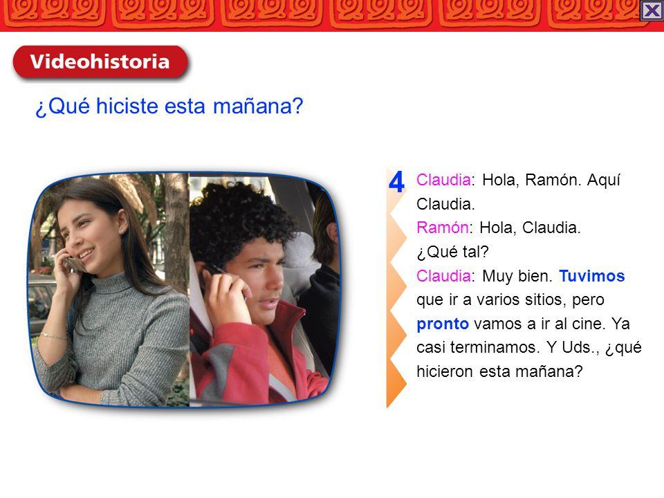 Claudia: Hola, Ramón. Aquí Claudia. Ramón: Hola, Claudia. ¿Qué tal? Claudia: Muy bien. Tuvimos que ir a varios sitios, pero pronto vamos a ir al cine.