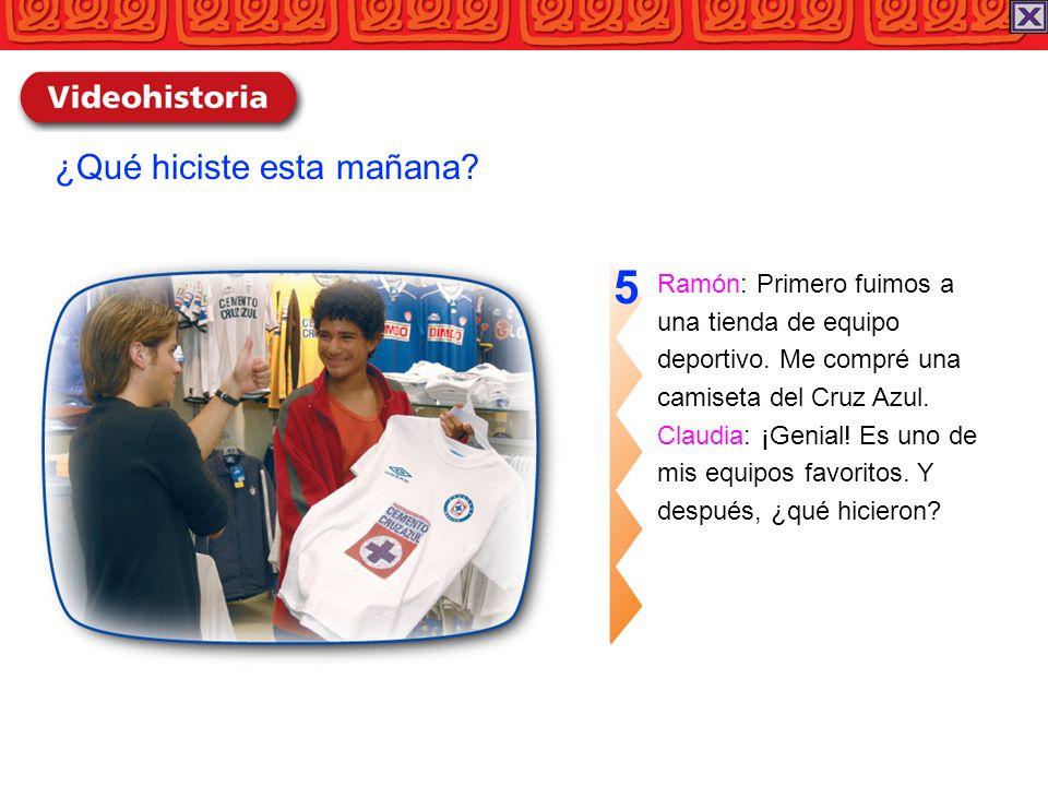 Ramón: Primero fuimos a una tienda de equipo deportivo. Me compré una camiseta del Cruz Azul. Claudia: ¡Genial! Es uno de mis equipos favoritos. Y des