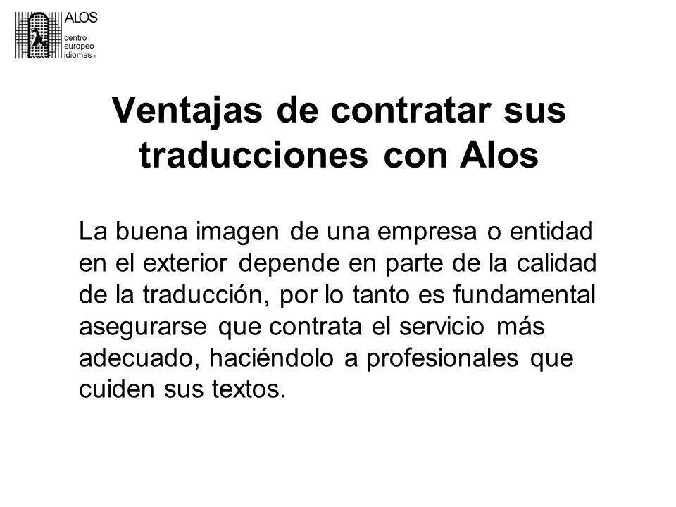 Ventajas de contratar sus traducciones con Alos La buena imagen de una empresa o entidad en el exterior depende en parte de la calidad de la traducción, por lo tanto es fundamental asegurarse que contrata el servicio más adecuado, haciéndolo a profesionales que cuiden sus textos.