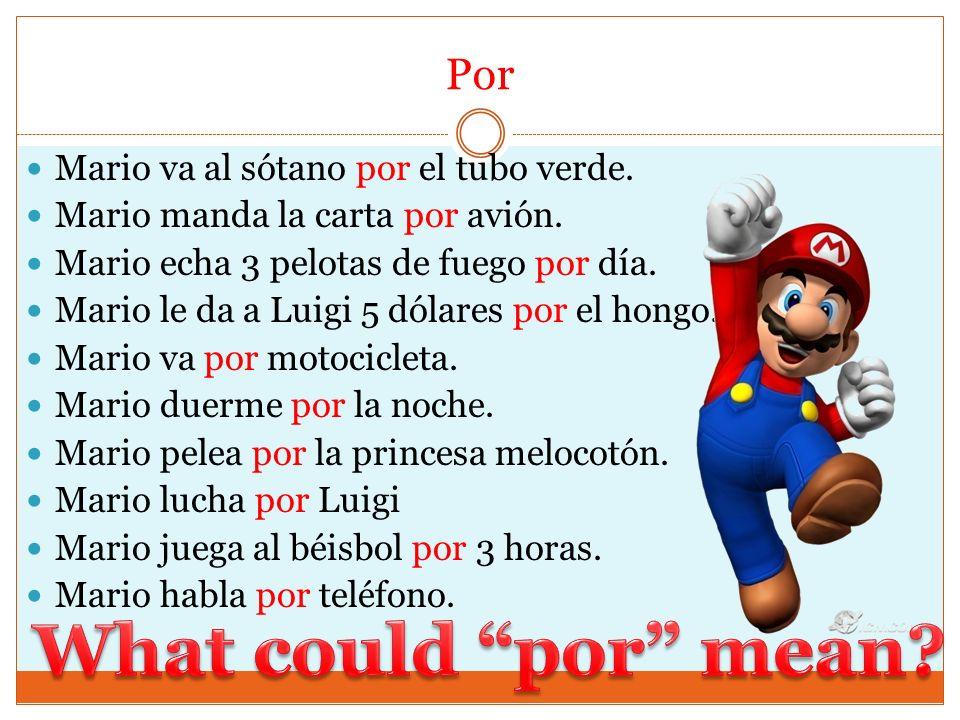 Por Mario va al sótano por el tubo verde. Mario manda la carta por avión. Mario echa 3 pelotas de fuego por día. Mario le da a Luigi 5 dólares por el