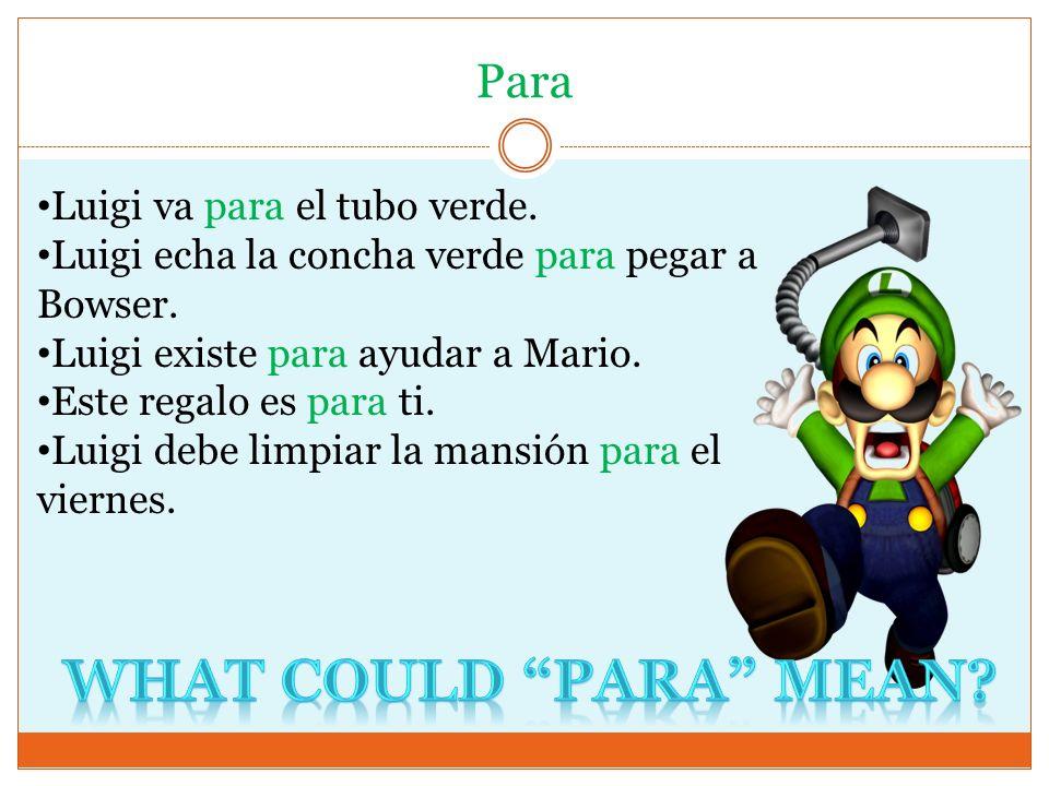 Para Luigi va para el tubo verde. Luigi echa la concha verde para pegar a Bowser. Luigi existe para ayudar a Mario. Este regalo es para ti. Luigi debe