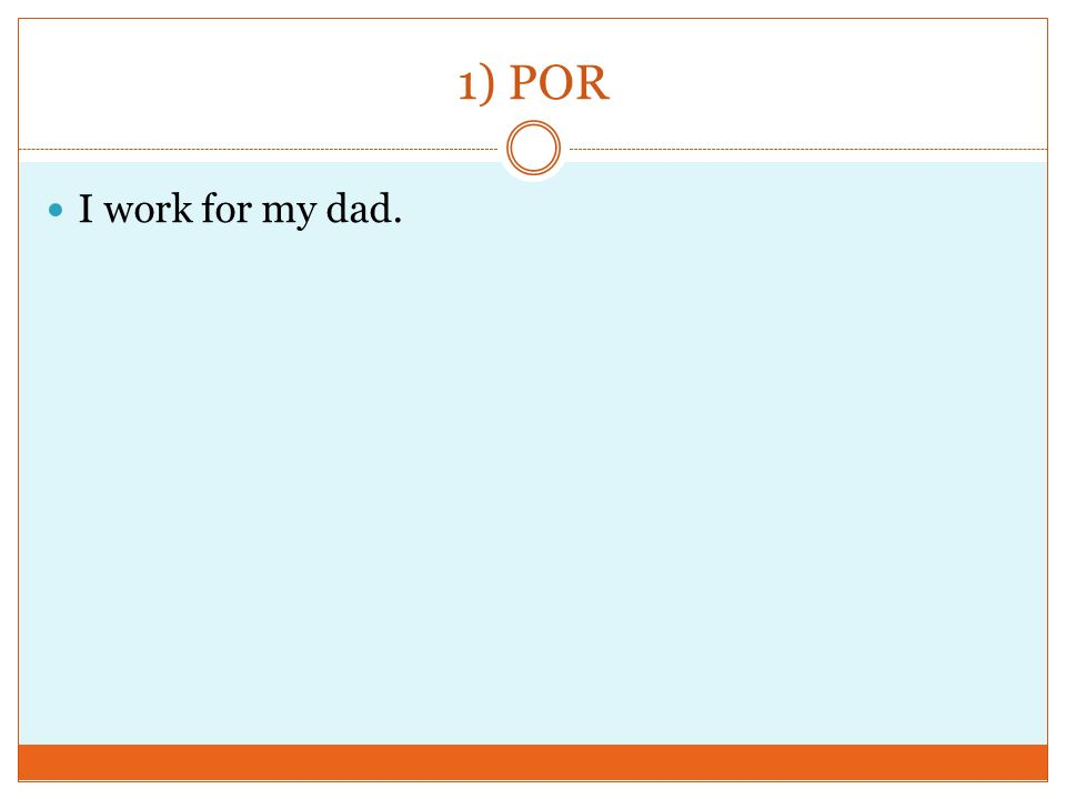 1) POR I work for my dad.
