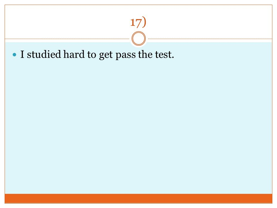 17) I studied hard to get pass the test.