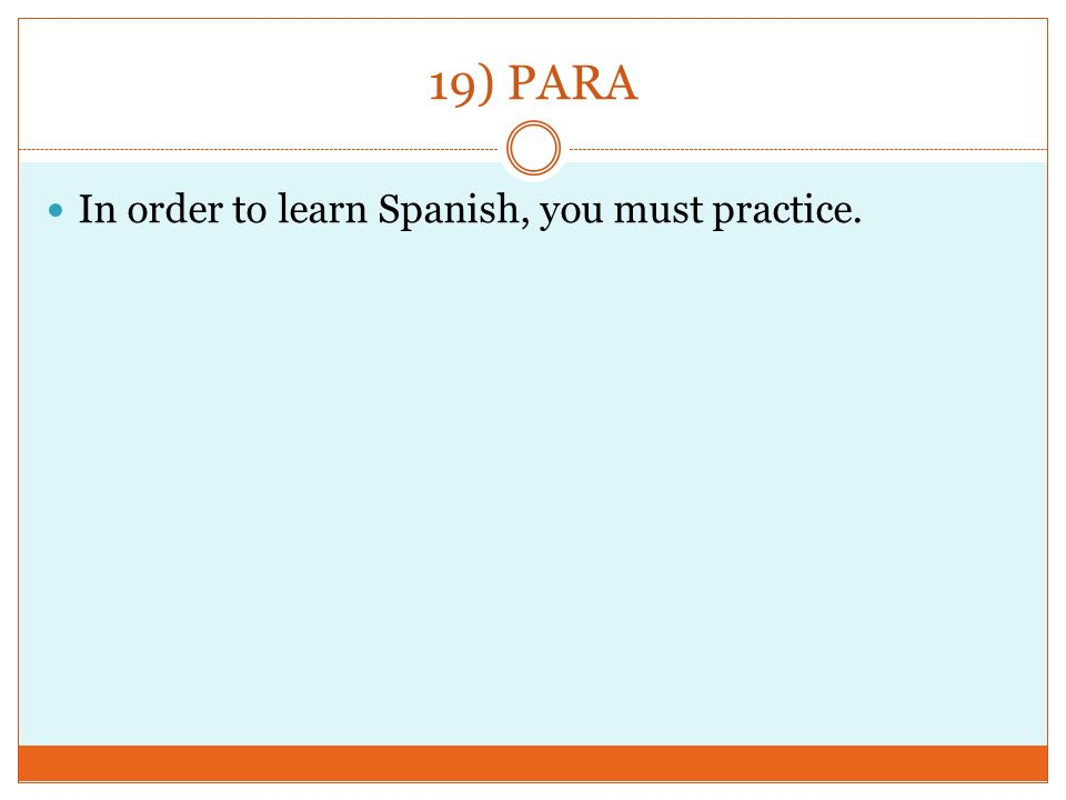 19) PARA In order to learn Spanish, you must practice.