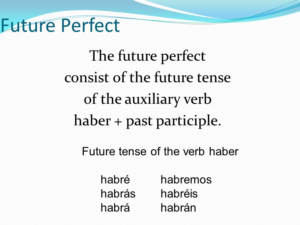 Future Perfect The future perfect consist of the future tense of the auxiliary verb haber + past participle.