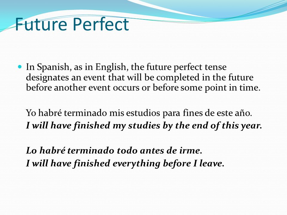 Future Perfect In Spanish, as in English, the future perfect tense designates an event that will be completed in the future before another event occurs or before some point in time.