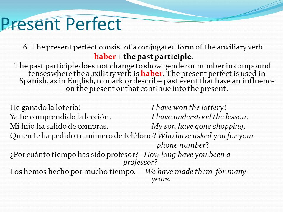Present Perfect 6.The present perfect consist of a conjugated form of the auxiliary verb haber + the past participle.
