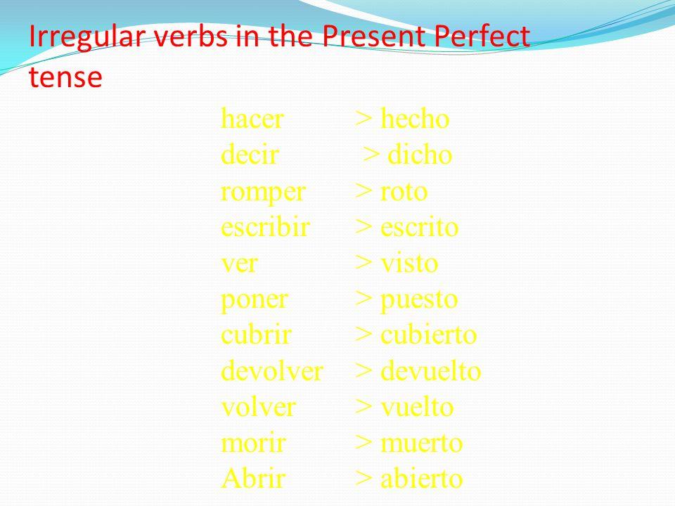 Irregular verbs in the Present Perfect tense hacer > hecho decir > dicho romper > roto escribir> escrito ver> visto poner> puesto cubrir> cubierto dev