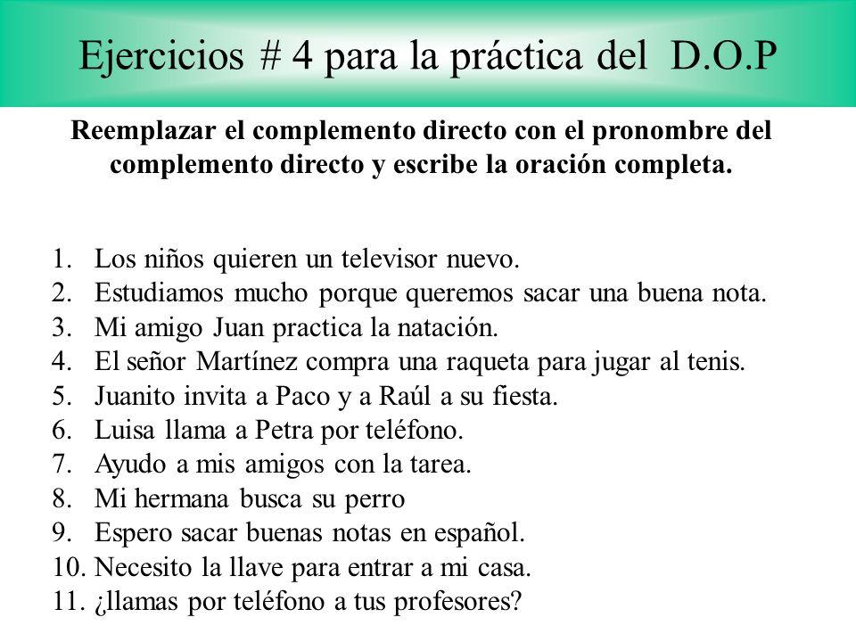 Ejercicios # 4 para la práctica del D.O.P Reemplazar el complemento directo con el pronombre del complemento directo y escribe la oración completa. 1.