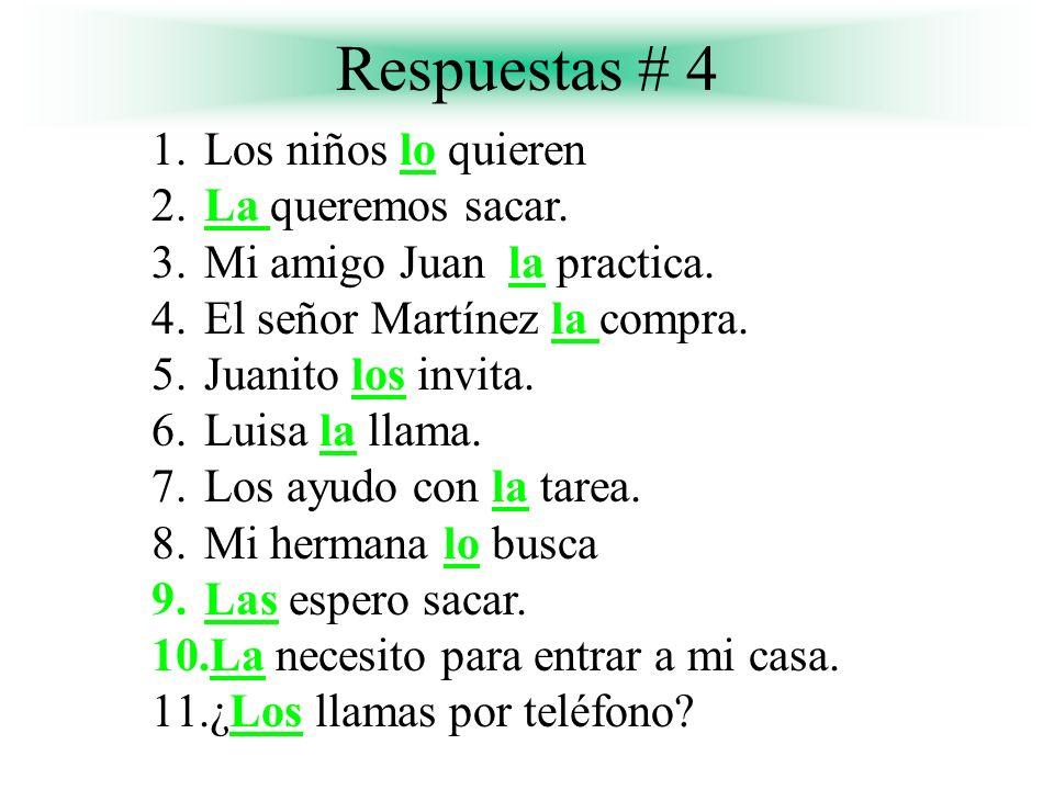 Respuestas # 4 1.Los niños lo quieren 2.La queremos sacar. 3.Mi amigo Juan la practica. 4.El señor Martínez la compra. 5.Juanito los invita. 6.Luisa l