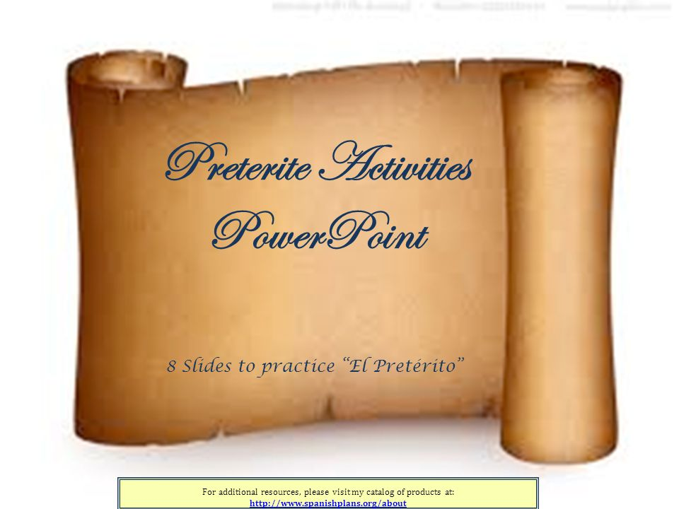 For additional resources, please visit my catalog of products at: http://www.spanishplans.org/about Preterite Activities PowerPoint 8 Slides to practice El Pretérito