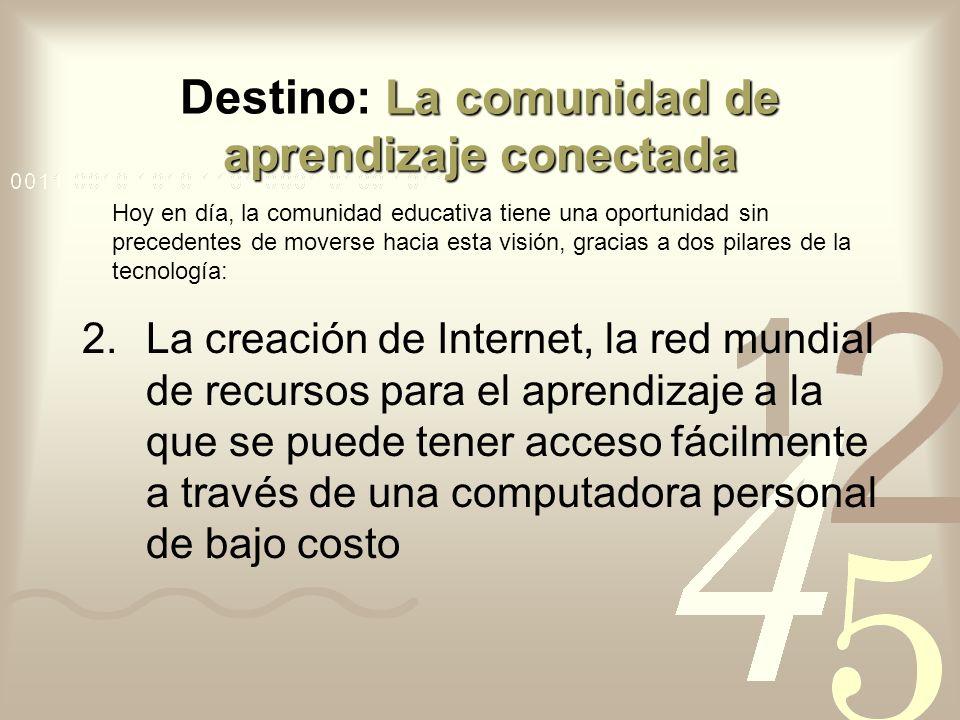 La comunidad de aprendizaje conectada Destino: La comunidad de aprendizaje conectada 2.La creación de Internet, la red mundial de recursos para el apr