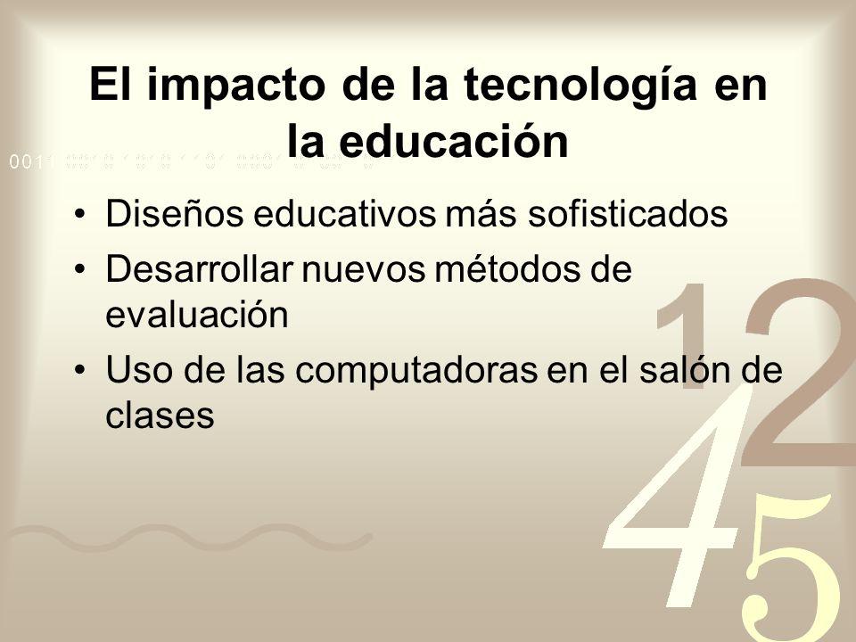 El impacto de la tecnología en la educación Diseños educativos más sofisticados Desarrollar nuevos métodos de evaluación Uso de las computadoras en el