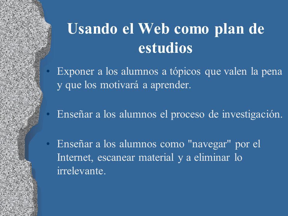 Usando el Web como plan de estudios Exponer a los alumnos a tópicos que valen la pena y que los motivará a aprender. Enseñar a los alumnos el proceso
