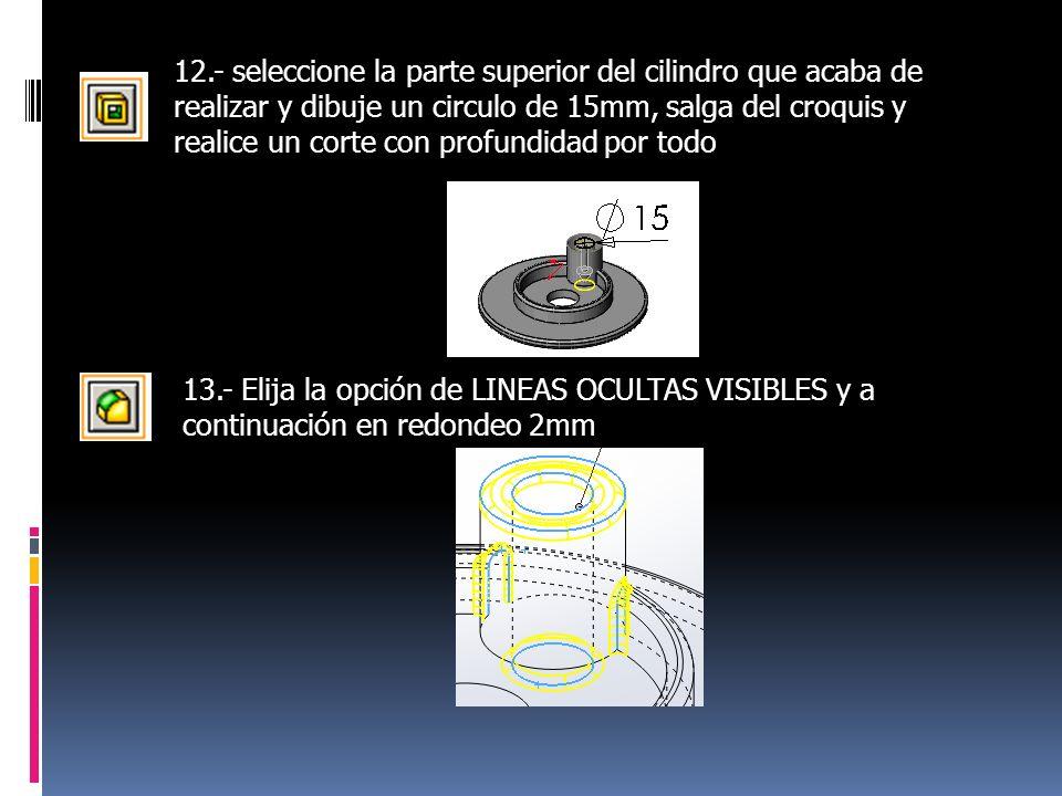 12.- seleccione la parte superior del cilindro que acaba de realizar y dibuje un circulo de 15mm, salga del croquis y realice un corte con profundidad por todo 13.- Elija la opción de LINEAS OCULTAS VISIBLES y a continuación en redondeo 2mm